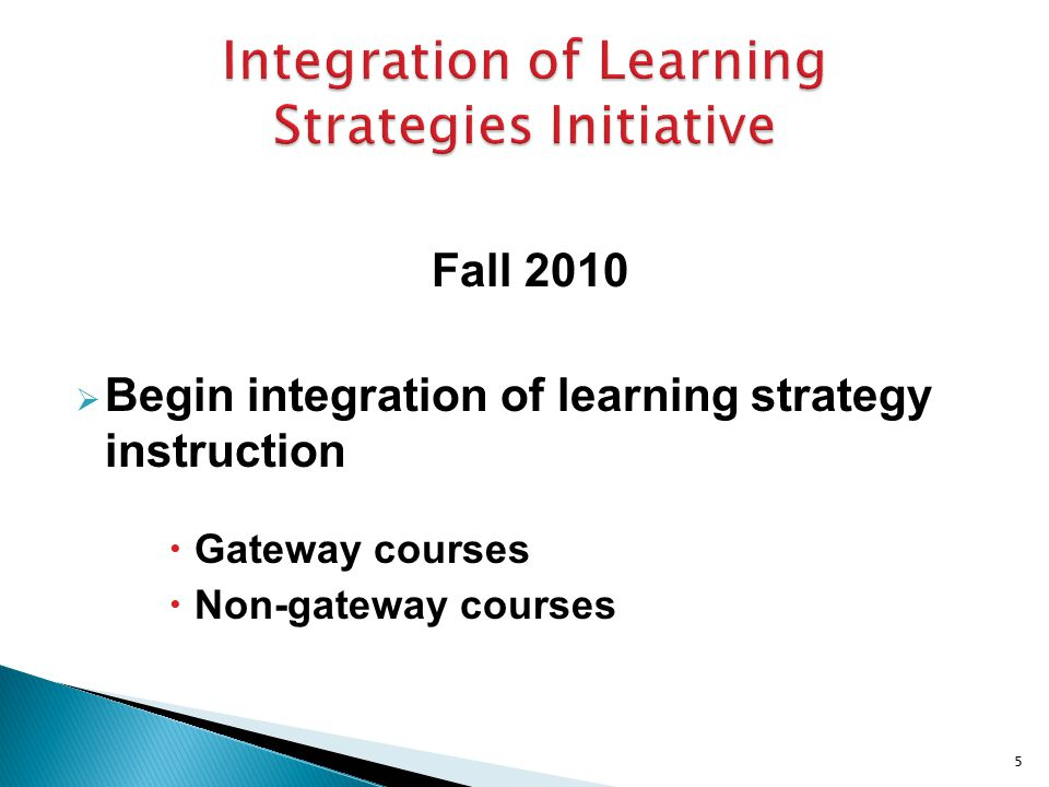 Fall 2010  Begin integration of learning strategy instruction  Gateway courses  Non-gateway courses 5