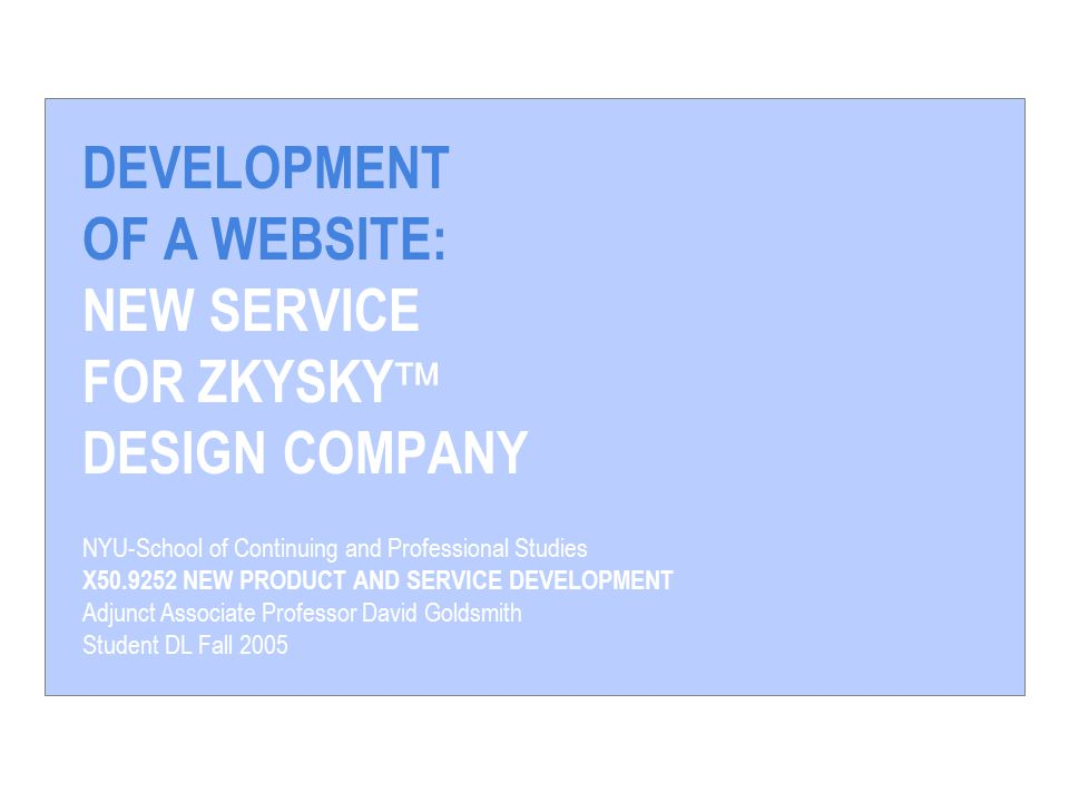 DEVELOPMENT OF A WEBSITE: NEW SERVICE FOR ZKYSKY  DESIGN COMPANY NYU-School of Continuing and Professional Studies X NEW PRODUCT AND SERVICE DEVELOPMENT Adjunct Associate Professor David Goldsmith Student DL Fall 2005