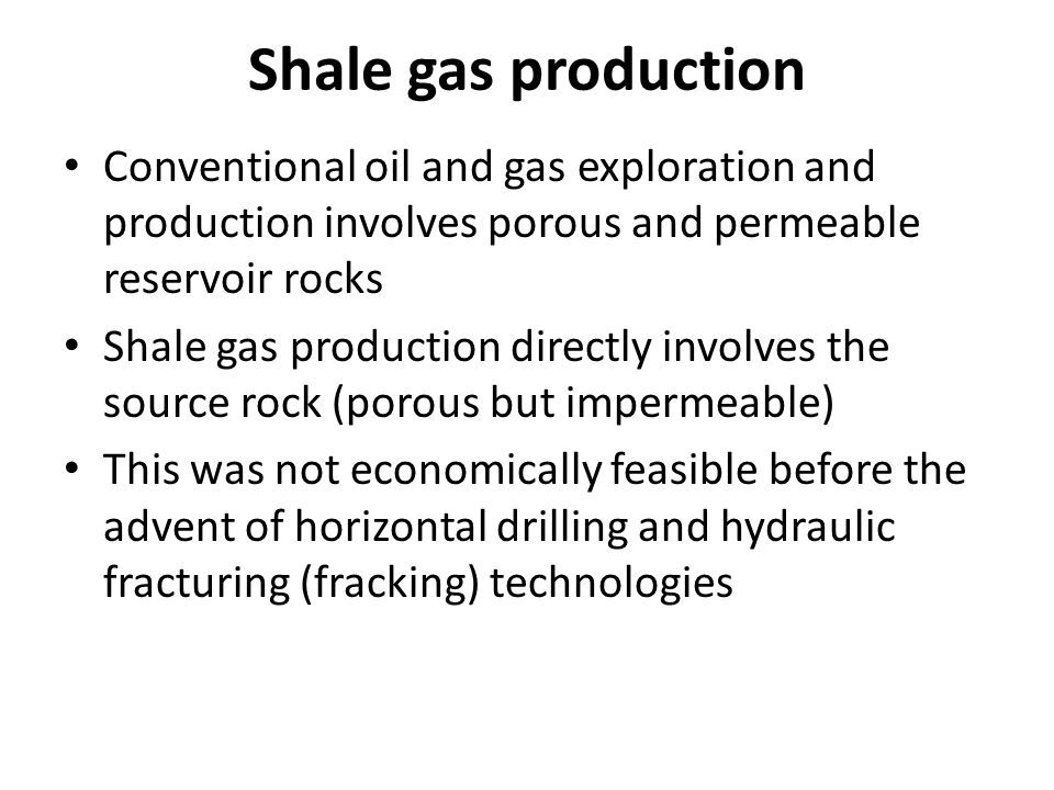 Shale gas production Conventional oil and gas exploration and production involves porous and permeable reservoir rocks Shale gas production directly involves the source rock (porous but impermeable) This was not economically feasible before the advent of horizontal drilling and hydraulic fracturing (fracking) technologies