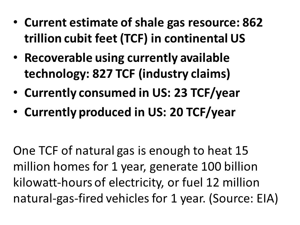 Current estimate of shale gas resource: 862 trillion cubit feet (TCF) in continental US Recoverable using currently available technology: 827 TCF (industry claims) Currently consumed in US: 23 TCF/year Currently produced in US: 20 TCF/year One TCF of natural gas is enough to heat 15 million homes for 1 year, generate 100 billion kilowatt-hours of electricity, or fuel 12 million natural-gas-fired vehicles for 1 year.