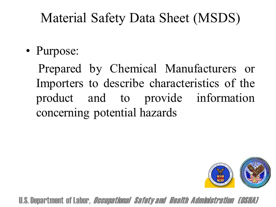 Material Safety Data Sheet (MSDS) Purpose: Prepared by Chemical Manufacturers or Importers to describe characteristics of the product and to provide information concerning potential hazards U.S.