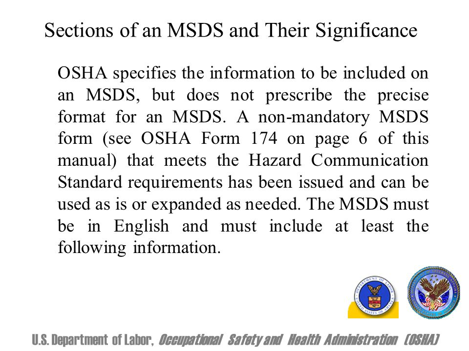 Sections of an MSDS and Their Significance OSHA specifies the information to be included on an MSDS, but does not prescribe the precise format for an MSDS.