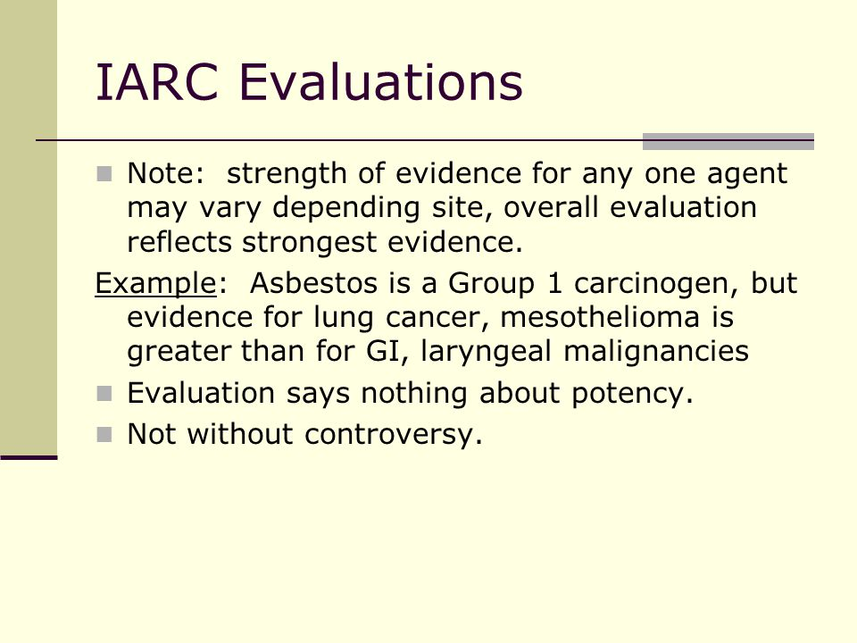 IARC Evaluations Note: strength of evidence for any one agent may vary depending site, overall evaluation reflects strongest evidence.