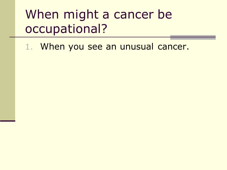 When might a cancer be occupational 1. When you see an unusual cancer.