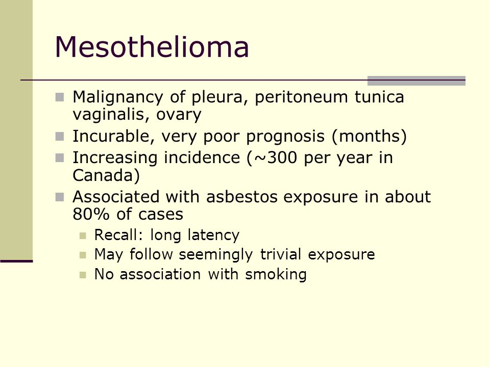 Mesothelioma Malignancy of pleura, peritoneum tunica vaginalis, ovary Incurable, very poor prognosis (months) Increasing incidence (~300 per year in Canada) Associated with asbestos exposure in about 80% of cases Recall: long latency May follow seemingly trivial exposure No association with smoking