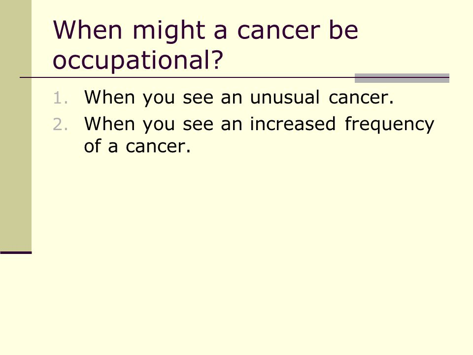 When might a cancer be occupational. 1. When you see an unusual cancer.