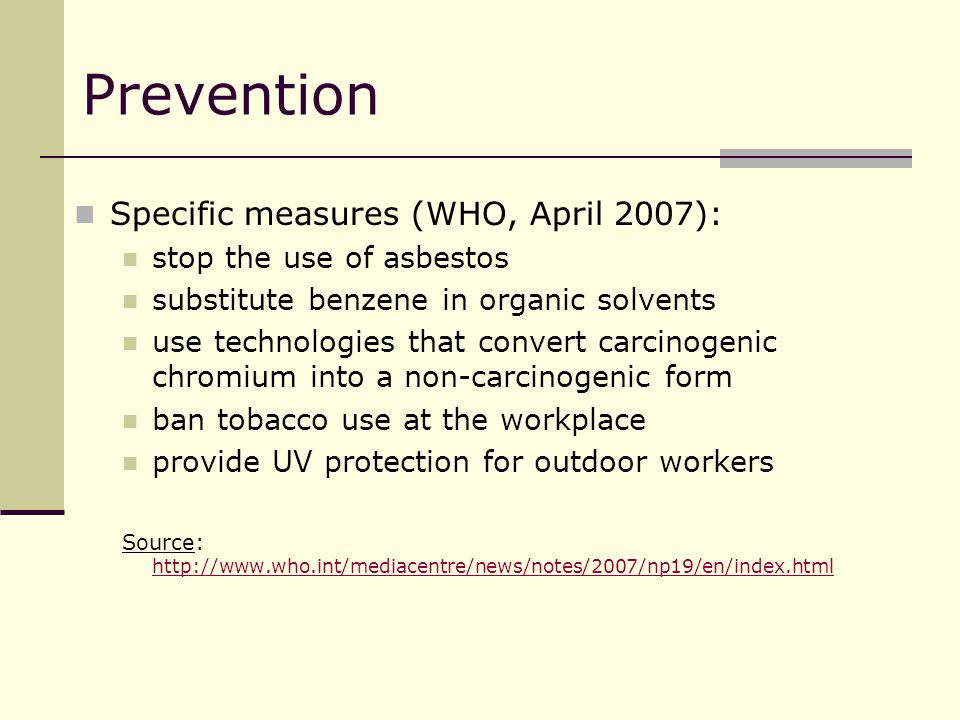 Prevention Specific measures (WHO, April 2007): stop the use of asbestos substitute benzene in organic solvents use technologies that convert carcinogenic chromium into a non-carcinogenic form ban tobacco use at the workplace provide UV protection for outdoor workers Source: