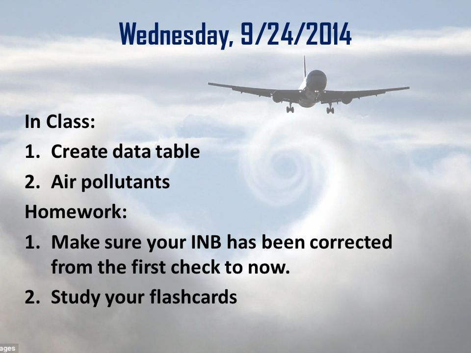 Wednesday, 9/24/2014 In Class: 1.Create data table 2.Air pollutants Homework: 1.Make sure your INB has been corrected from the first check to now.
