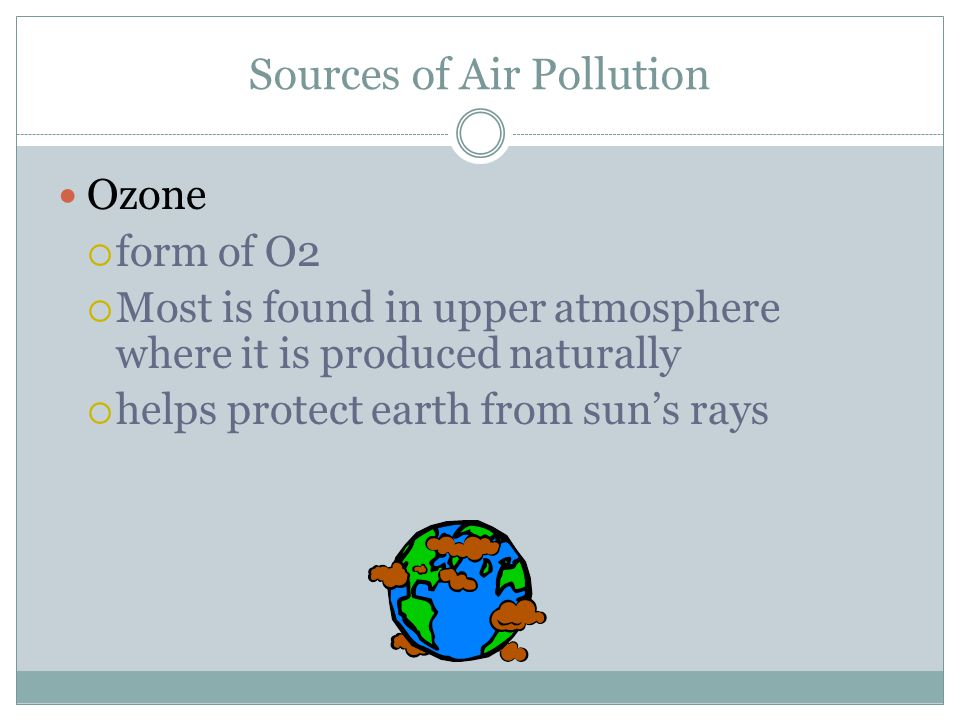 Sources of Air Pollution Ozone  form of O2  Most is found in upper atmosphere where it is produced naturally  helps protect earth from sun's rays