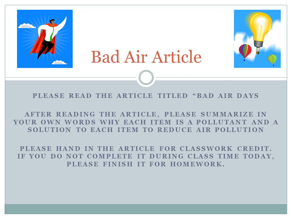 PLEASE READ THE ARTICLE TITLED BAD AIR DAYS AFTER READING THE ARTICLE, PLEASE SUMMARIZE IN YOUR OWN WORDS WHY EACH ITEM IS A POLLUTANT AND A SOLUTION TO EACH ITEM TO REDUCE AIR POLLUTION PLEASE HAND IN THE ARTICLE FOR CLASSWORK CREDIT.