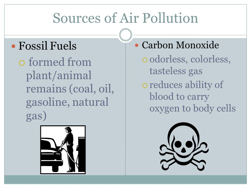Sources of Air Pollution Fossil Fuels  formed from plant/animal remains (coal, oil, gasoline, natural gas) Carbon Monoxide  odorless, colorless, tasteless gas  reduces ability of blood to carry oxygen to body cells