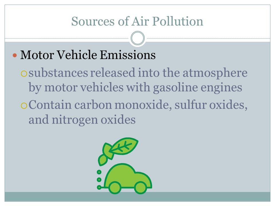 Sources of Air Pollution Motor Vehicle Emissions  substances released into the atmosphere by motor vehicles with gasoline engines  Contain carbon monoxide, sulfur oxides, and nitrogen oxides