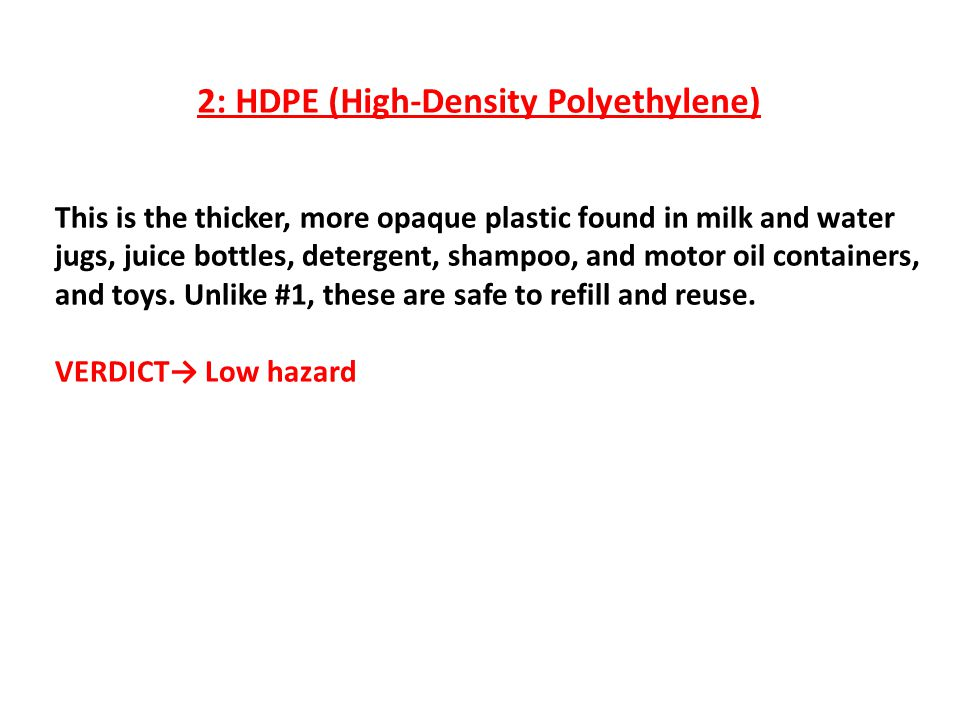 2: HDPE (High-Density Polyethylene) This is the thicker, more opaque plastic found in milk and water jugs, juice bottles, detergent, shampoo, and motor oil containers, and toys.