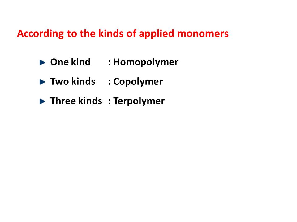 According to the kinds of applied monomers One kind : Homopolymer Two kinds : Copolymer Three kinds: Terpolymer