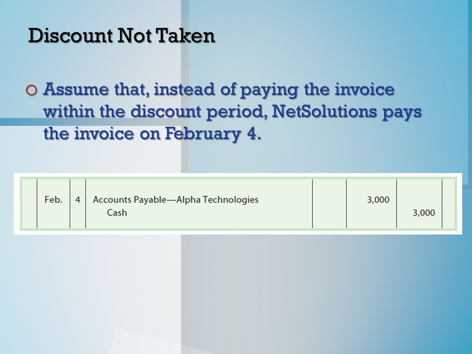 Discount Not Taken o Assume that, instead of paying the invoice within the discount period, NetSolutions pays the invoice on February 4.