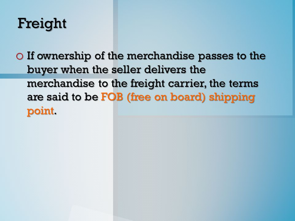 Freight o If ownership of the merchandise passes to the buyer when the seller delivers the merchandise to the freight carrier, the terms are said to be FOB (free on board) shipping point.