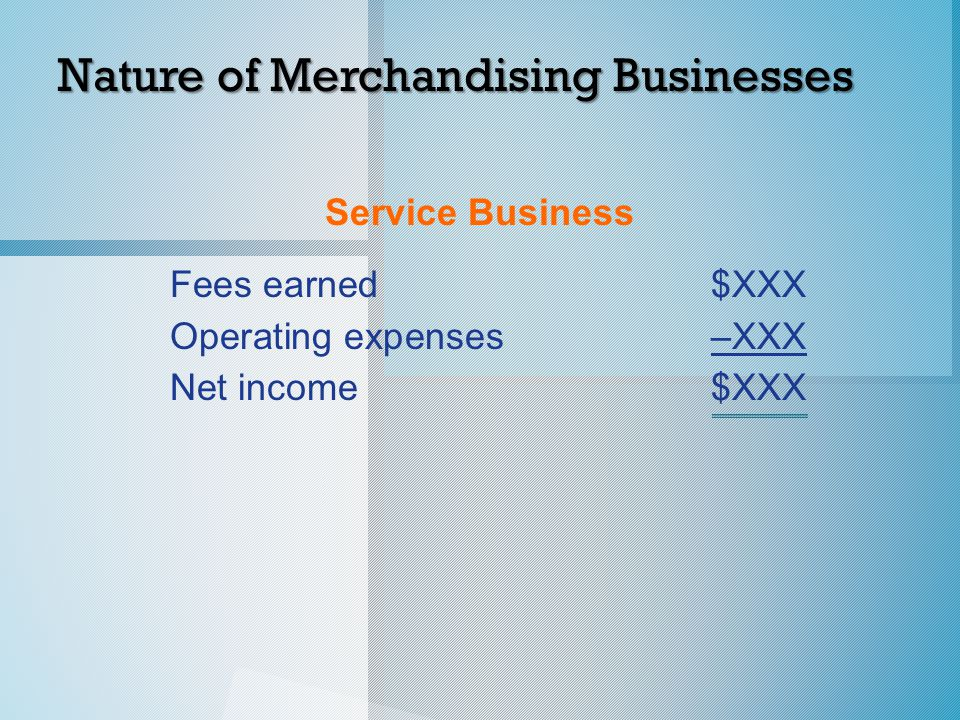 Service Business Fees earned$XXX Operating expenses–XXX Net income$XXX Nature of Merchandising Businesses