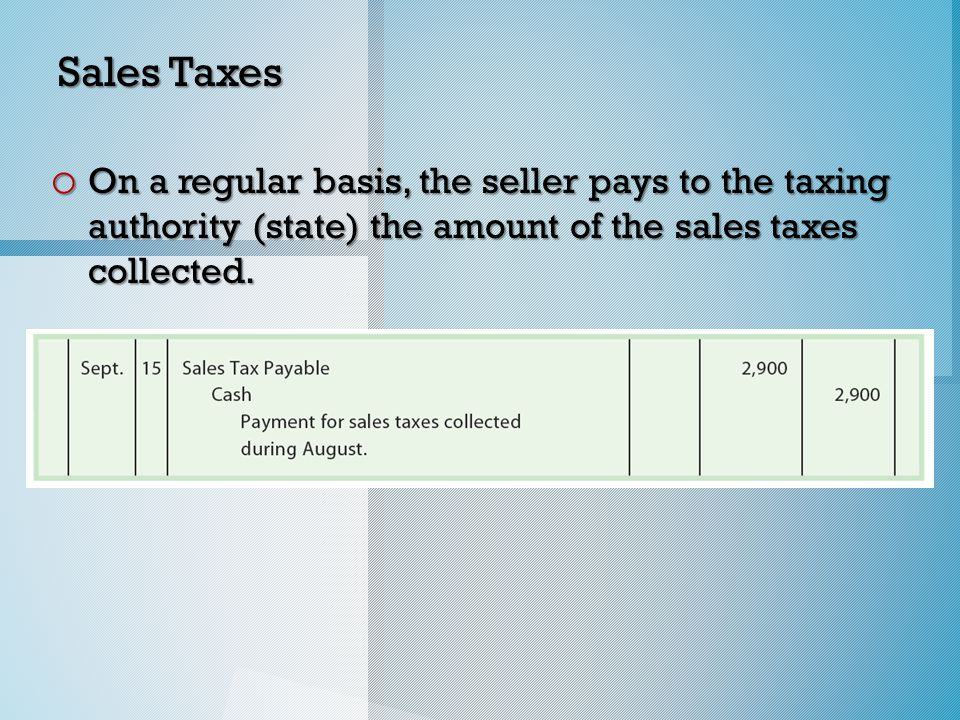 Sales Taxes o On a regular basis, the seller pays to the taxing authority (state) the amount of the sales taxes collected.