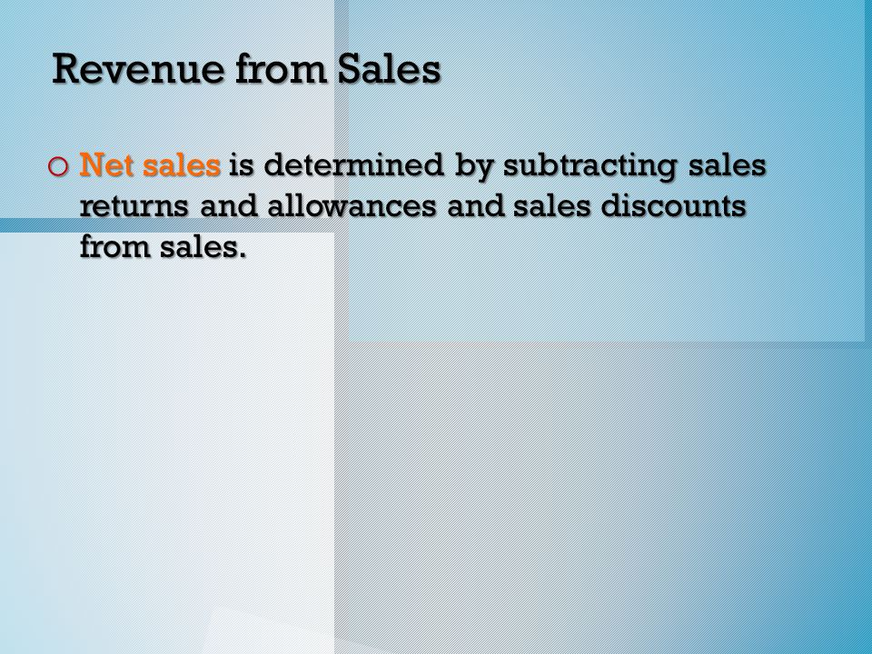 Revenue from Sales o Net sales is determined by subtracting sales returns and allowances and sales discounts from sales.