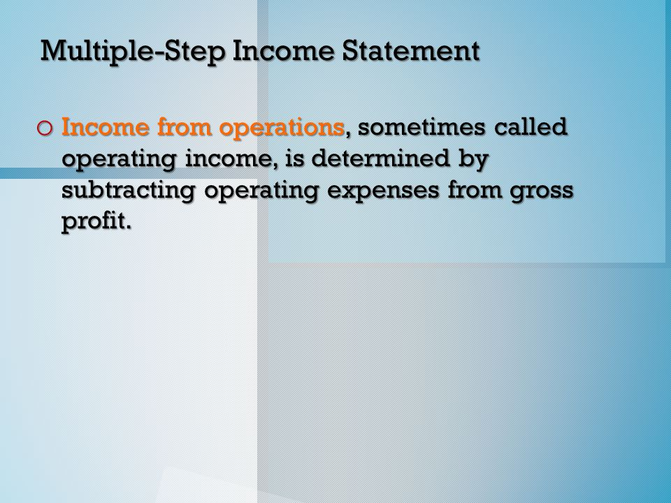 Multiple-Step Income Statement o Income from operations, sometimes called operating income, is determined by subtracting operating expenses from gross profit.