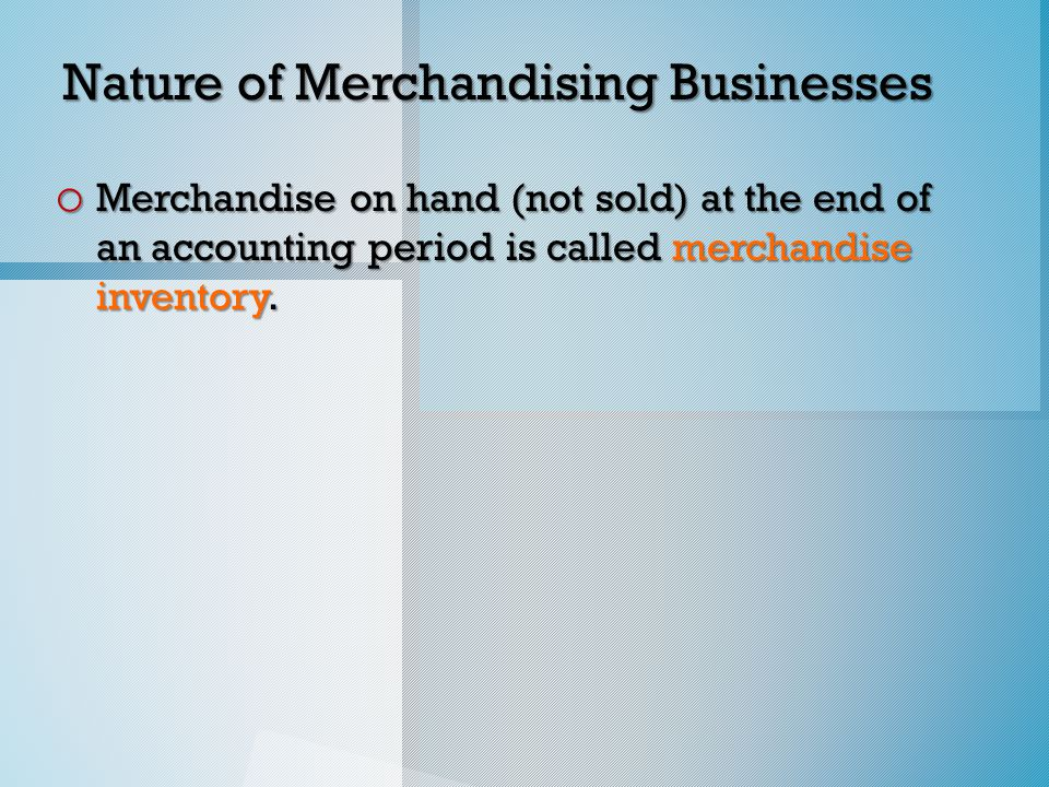 Nature of Merchandising Businesses o Merchandise on hand (not sold) at the end of an accounting period is called merchandise inventory.