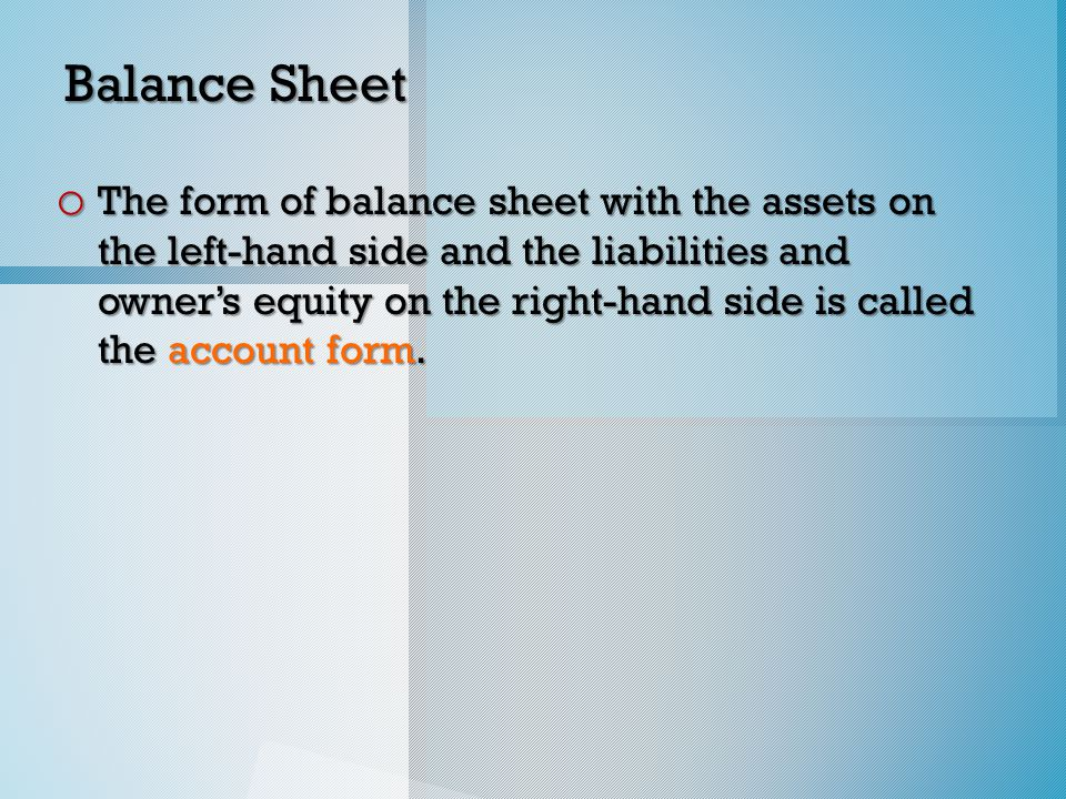 Balance Sheet o The form of balance sheet with the assets on the left-hand side and the liabilities and owner's equity on the right-hand side is called the account form.