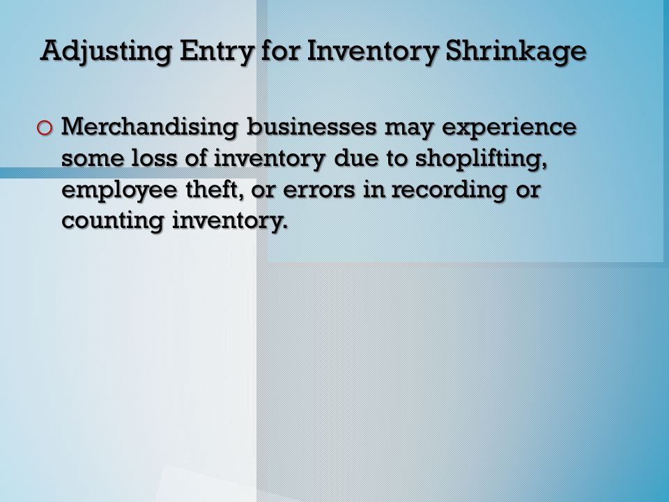 Adjusting Entry for Inventory Shrinkage o Merchandising businesses may experience some loss of inventory due to shoplifting, employee theft, or errors in recording or counting inventory.