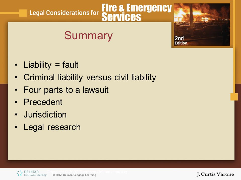 Copyright © 2007 Thomson Delmar Learning Summary Liability = fault Criminal liability versus civil liability Four parts to a lawsuit Precedent Jurisdiction Legal research