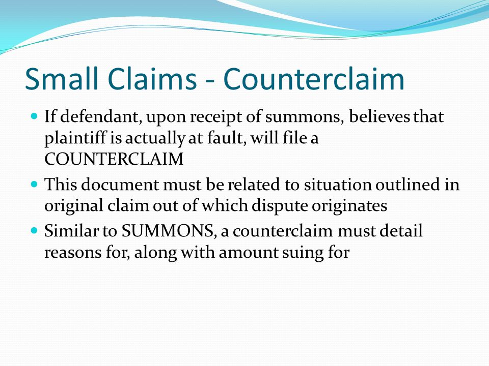 Small Claims - Counterclaim If defendant, upon receipt of summons, believes that plaintiff is actually at fault, will file a COUNTERCLAIM This document must be related to situation outlined in original claim out of which dispute originates Similar to SUMMONS, a counterclaim must detail reasons for, along with amount suing for
