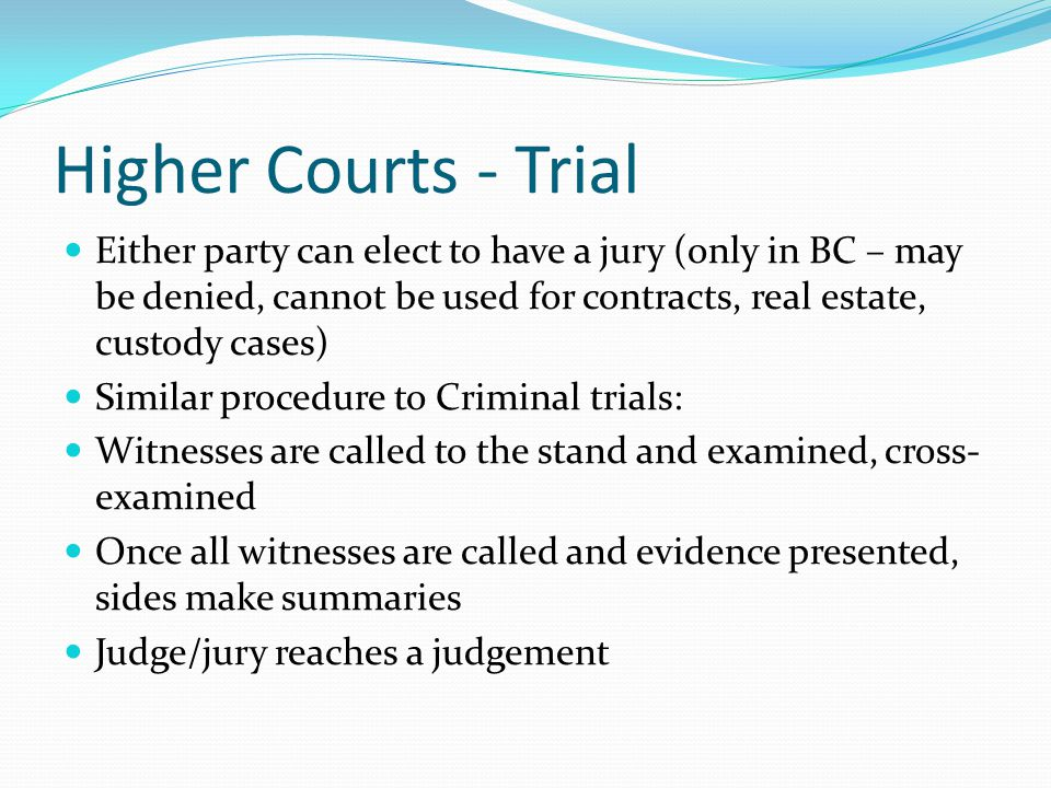 Higher Courts - Trial Either party can elect to have a jury (only in BC – may be denied, cannot be used for contracts, real estate, custody cases) Similar procedure to Criminal trials: Witnesses are called to the stand and examined, cross- examined Once all witnesses are called and evidence presented, sides make summaries Judge/jury reaches a judgement