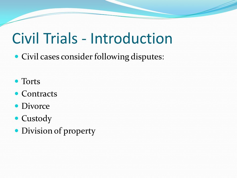 Civil Trials - Introduction Civil cases consider following disputes: Torts Contracts Divorce Custody Division of property