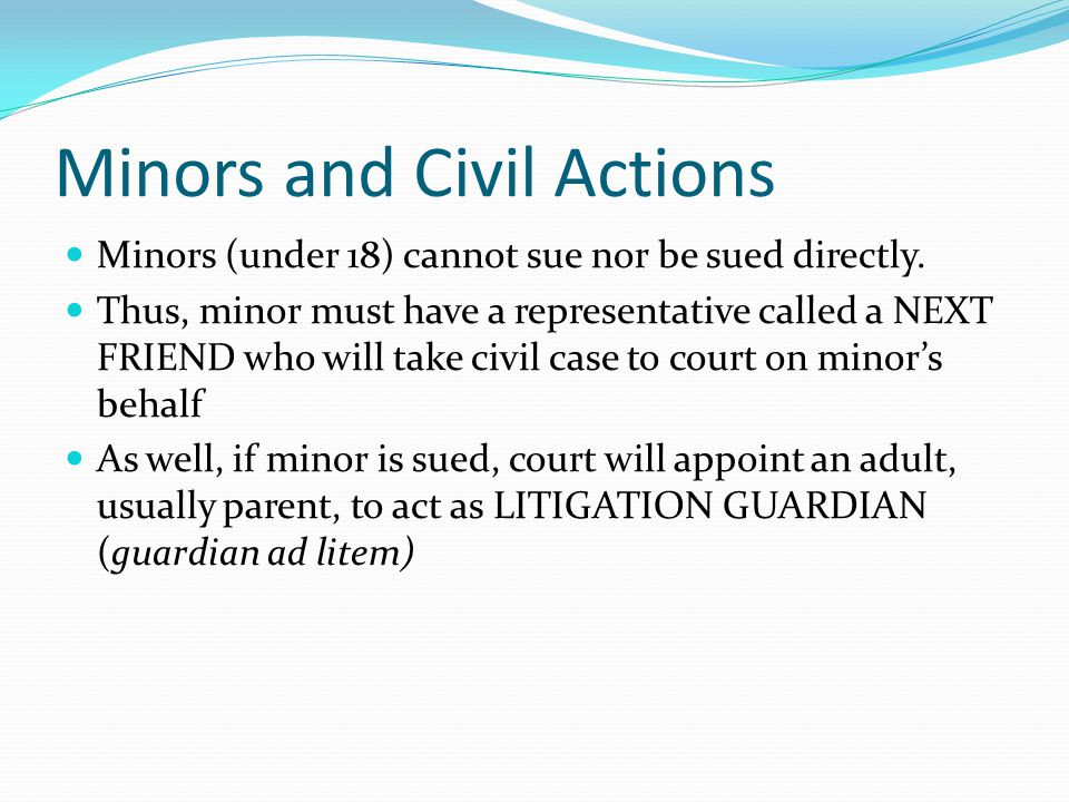 Minors and Civil Actions Minors (under 18) cannot sue nor be sued directly.