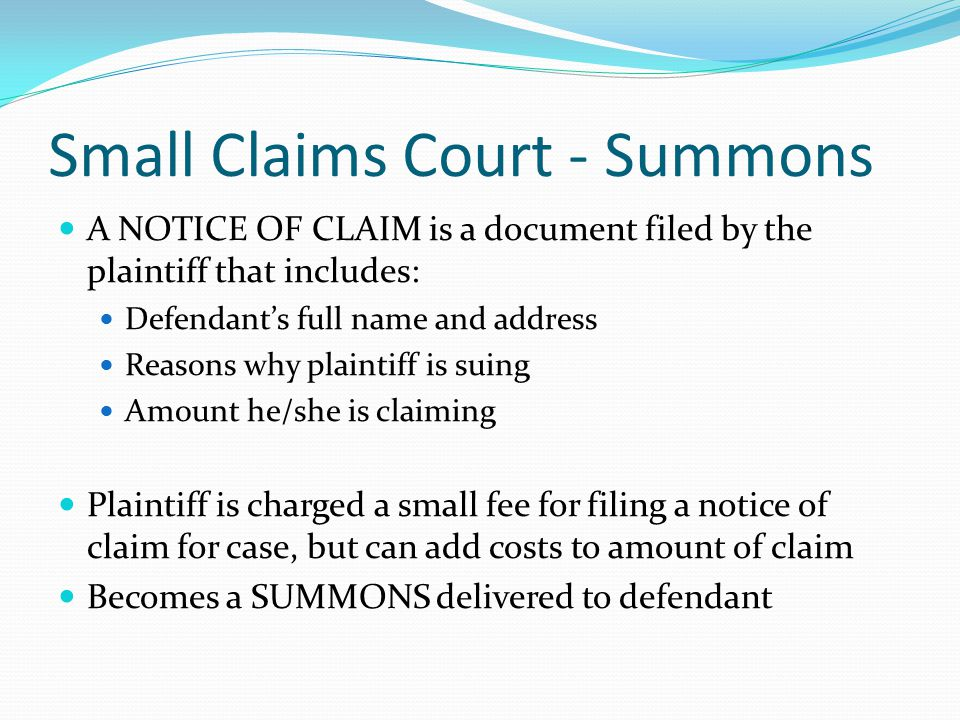 Small Claims Court - Summons A NOTICE OF CLAIM is a document filed by the plaintiff that includes: Defendant's full name and address Reasons why plaintiff is suing Amount he/she is claiming Plaintiff is charged a small fee for filing a notice of claim for case, but can add costs to amount of claim Becomes a SUMMONS delivered to defendant