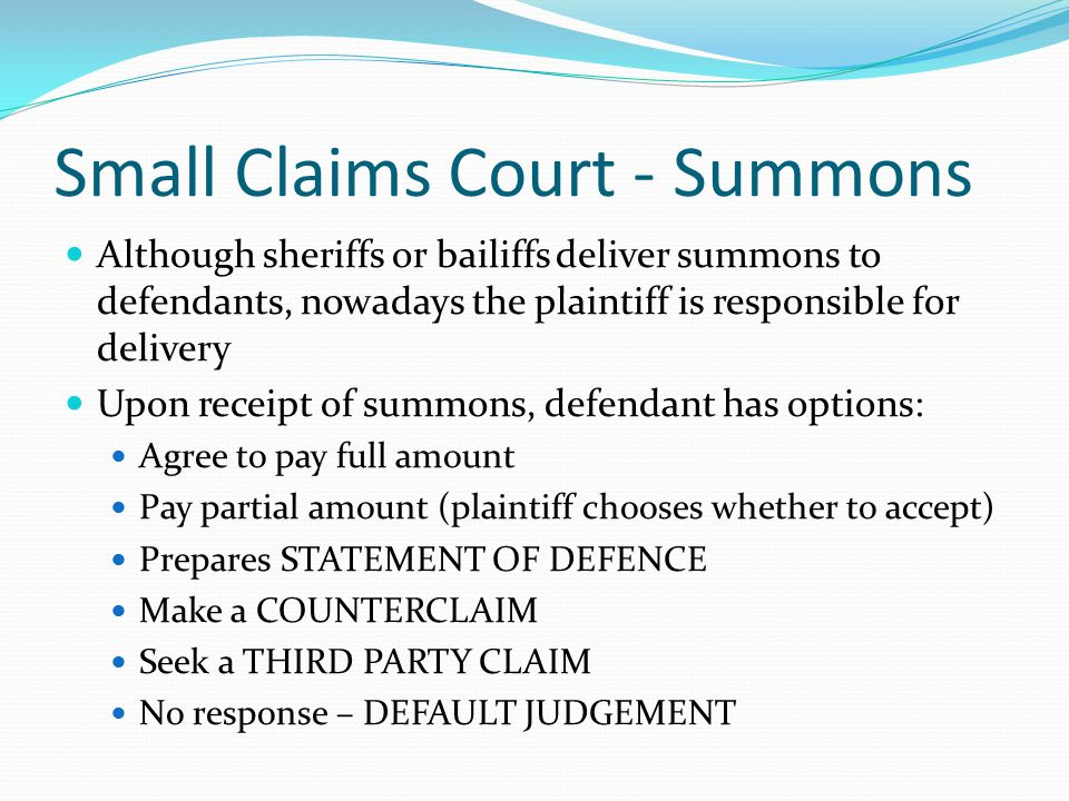 Small Claims Court - Summons Although sheriffs or bailiffs deliver summons to defendants, nowadays the plaintiff is responsible for delivery Upon receipt of summons, defendant has options: Agree to pay full amount Pay partial amount (plaintiff chooses whether to accept) Prepares STATEMENT OF DEFENCE Make a COUNTERCLAIM Seek a THIRD PARTY CLAIM No response – DEFAULT JUDGEMENT