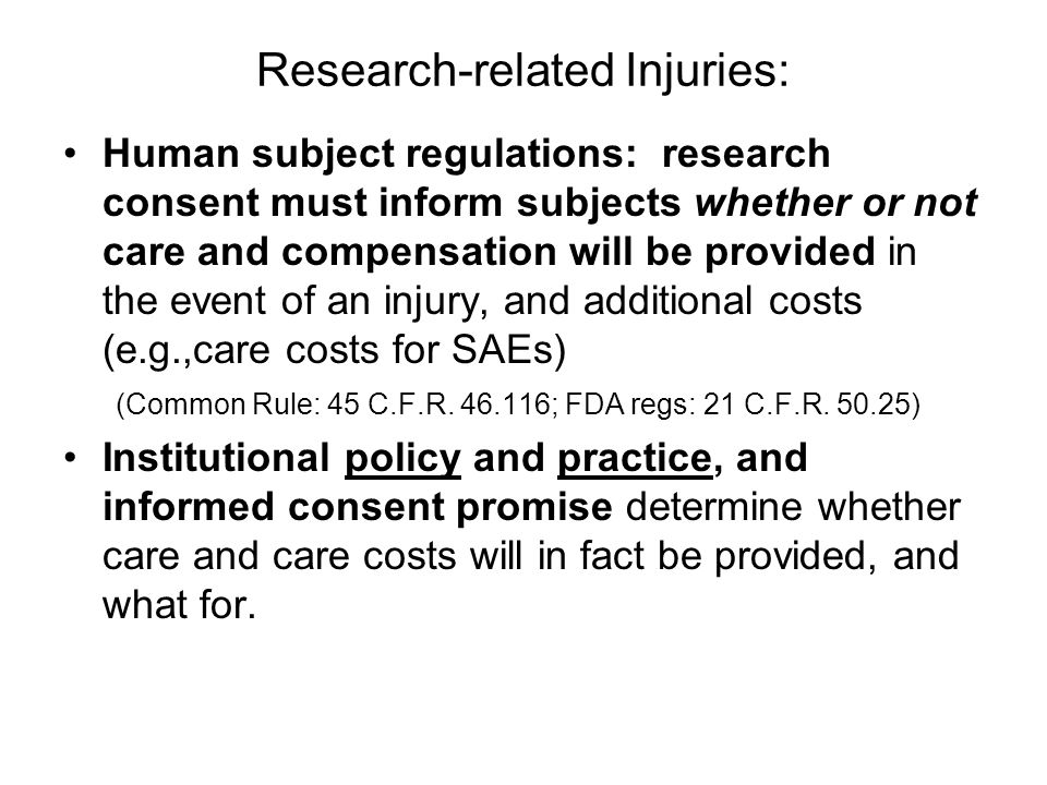 Research-related Injuries: Human subject regulations: research consent must inform subjects whether or not care and compensation will be provided in the event of an injury, and additional costs (e.g.,care costs for SAEs) (Common Rule: 45 C.F.R.