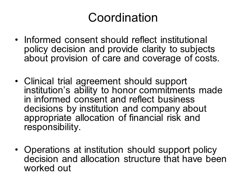Coordination Informed consent should reflect institutional policy decision and provide clarity to subjects about provision of care and coverage of costs.