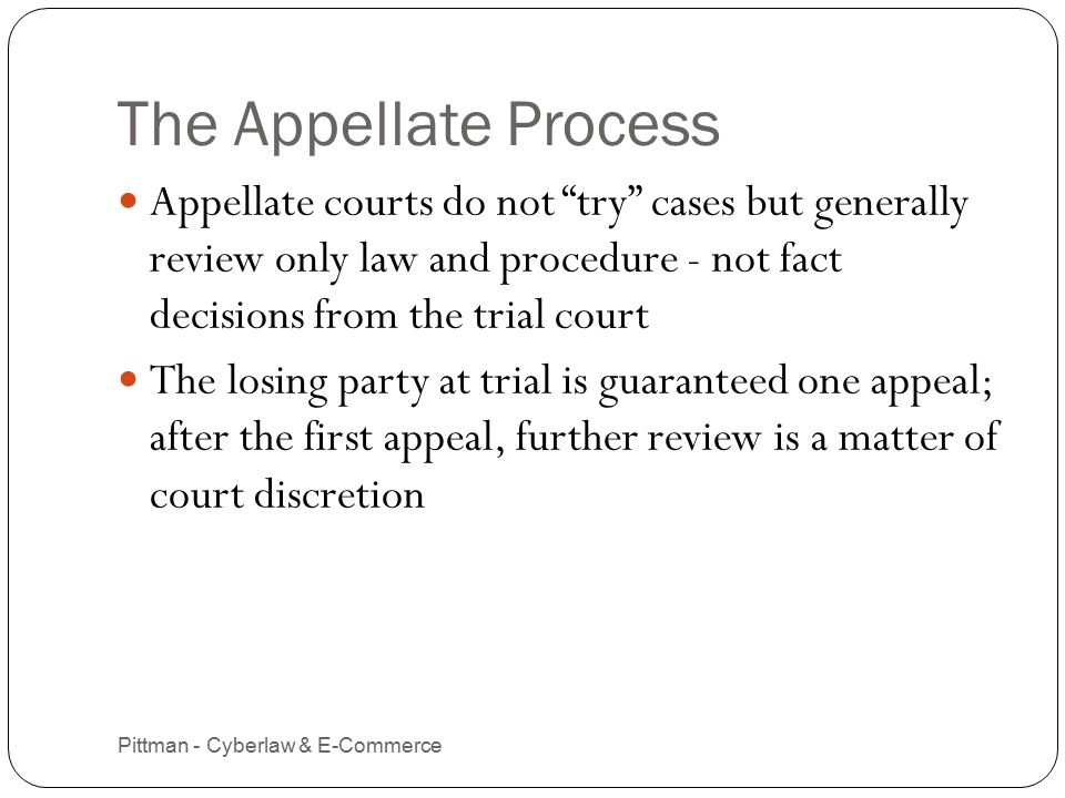 The Appellate Process Pittman - Cyberlaw & E-Commerce 13 Appellate courts do not try cases but generally review only law and procedure - not fact decisions from the trial court The losing party at trial is guaranteed one appeal; after the first appeal, further review is a matter of court discretion
