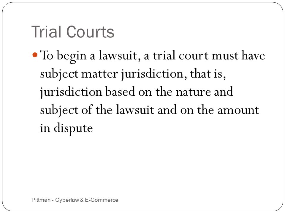Trial Courts Pittman - Cyberlaw & E-Commerce 3 To begin a lawsuit, a trial court must have subject matter jurisdiction, that is, jurisdiction based on the nature and subject of the lawsuit and on the amount in dispute