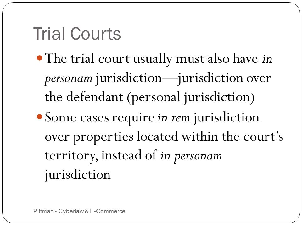 Trial Courts Pittman - Cyberlaw & E-Commerce 4 The trial court usually must also have in personam jurisdiction—jurisdiction over the defendant (personal jurisdiction) Some cases require in rem jurisdiction over properties located within the court's territory, instead of in personam jurisdiction