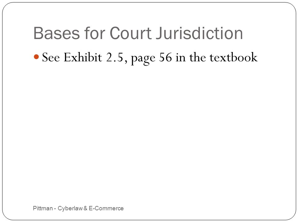 Bases for Court Jurisdiction Pittman - Cyberlaw & E-Commerce 8 See Exhibit 2.5, page 56 in the textbook