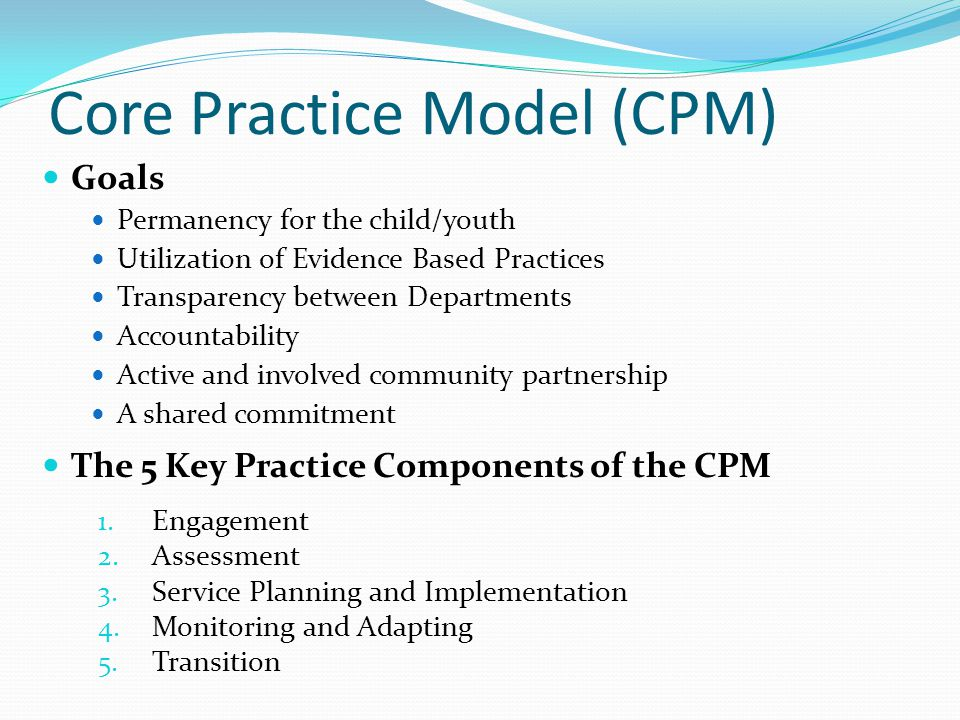 Core Practice Model (CPM) Permanency for the child/youth Utilization of Evidence Based Practices Transparency between Departments Accountability Active and involved community partnership A shared commitment Goals The 5 Key Practice Components of the CPM 1.