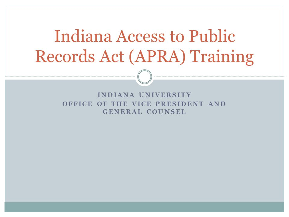INDIANA UNIVERSITY OFFICE OF THE VICE PRESIDENT AND GENERAL COUNSEL Indiana Access to Public Records Act (APRA) Training