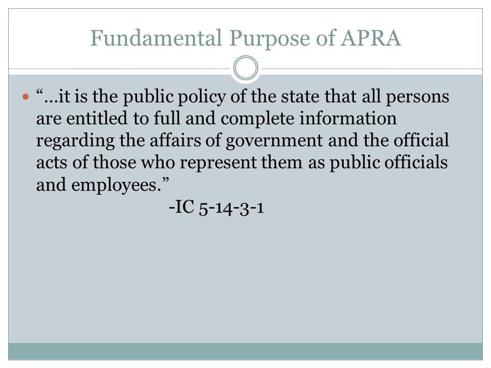 Fundamental Purpose of APRA …it is the public policy of the state that all persons are entitled to full and complete information regarding the affairs of government and the official acts of those who represent them as public officials and employees. -IC