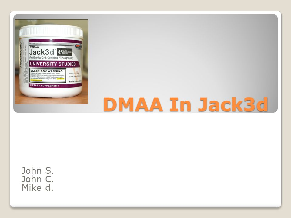 DMAA In Jack3d John S  John C  Mike d   What Is it!? Jack3d ◦Pre