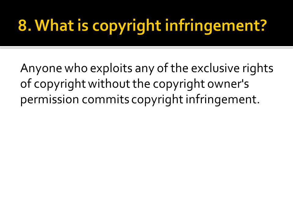 Anyone who exploits any of the exclusive rights of copyright without the copyright owner s permission commits copyright infringement.