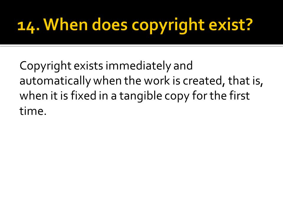 Copyright exists immediately and automatically when the work is created, that is, when it is fixed in a tangible copy for the first time.