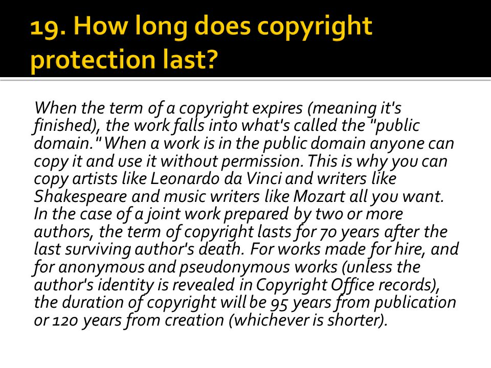 When the term of a copyright expires (meaning it s finished), the work falls into what s called the public domain. When a work is in the public domain anyone can copy it and use it without permission.