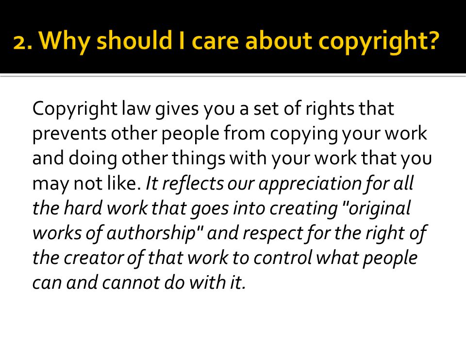 Copyright law gives you a set of rights that prevents other people from copying your work and doing other things with your work that you may not like.
