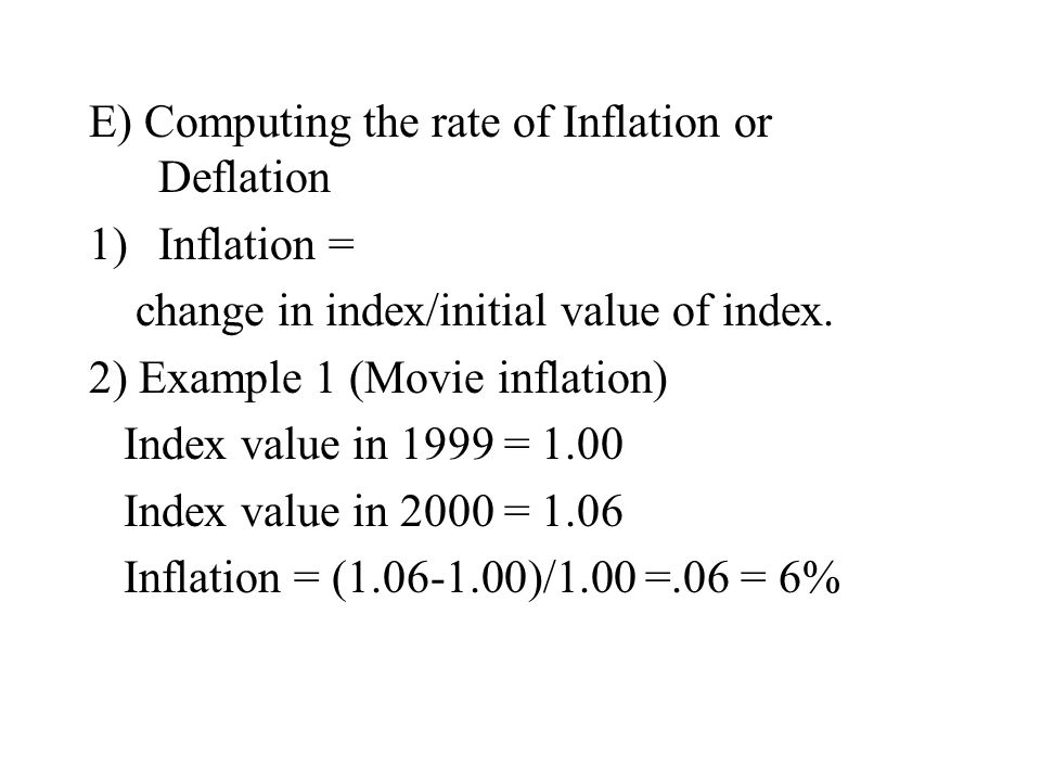 E) Computing the rate of Inflation or Deflation 1)Inflation = change in index/initial value of index.