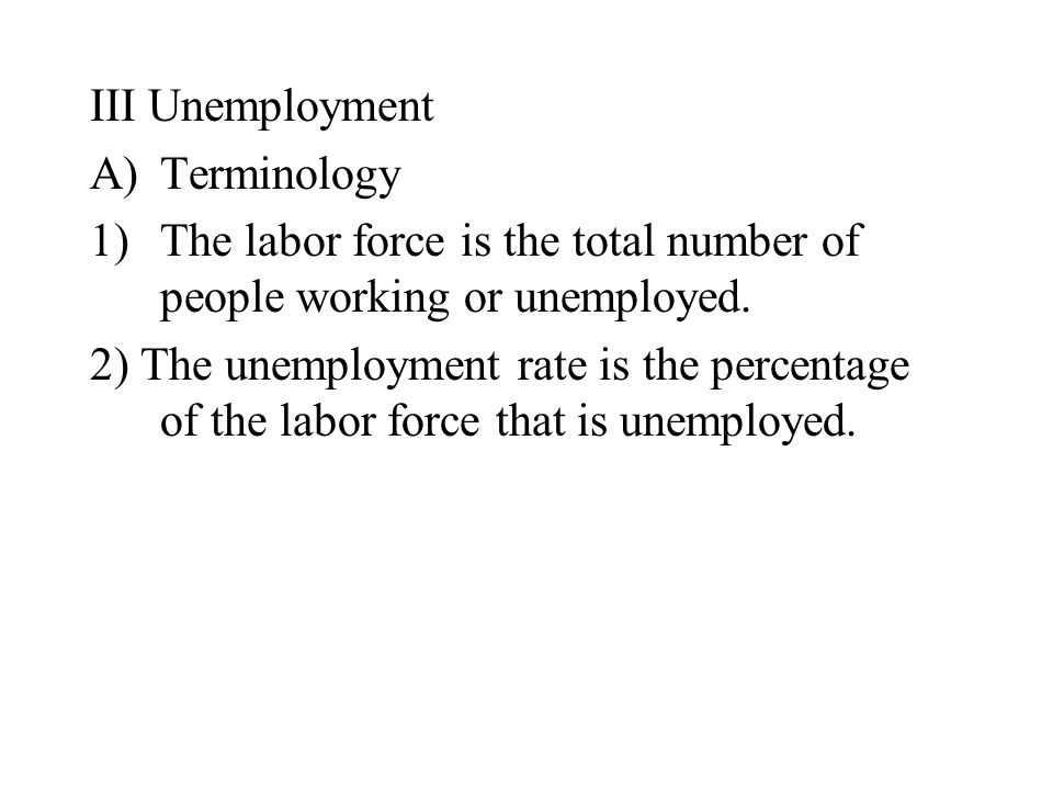 III Unemployment A)Terminology 1)The labor force is the total number of people working or unemployed.